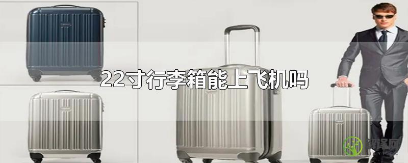 22寸行李箱能上飞机吗?
