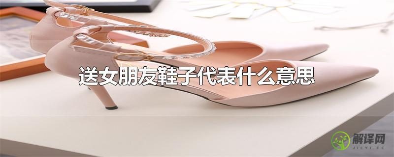 送女朋友鞋子代表什么意思?