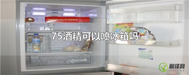 75酒精可以喷冰箱吗?