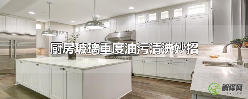 厨房玻璃重度油污清洗妙招?