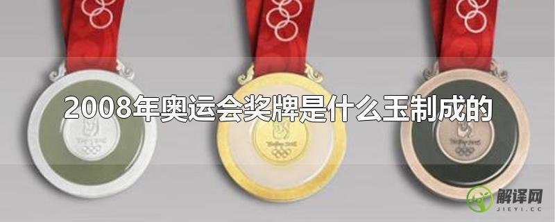 2008年奥运会奖牌是什么玉制成的?