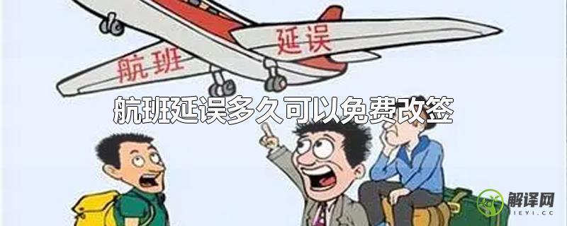 航班延误多久可以免费改签?