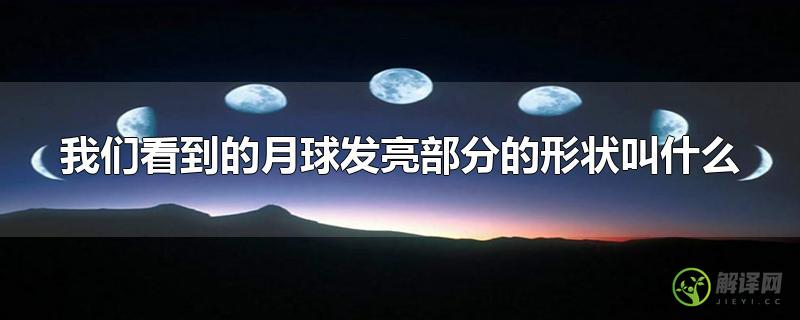 我们看到的月球发亮部分的形状叫什么?