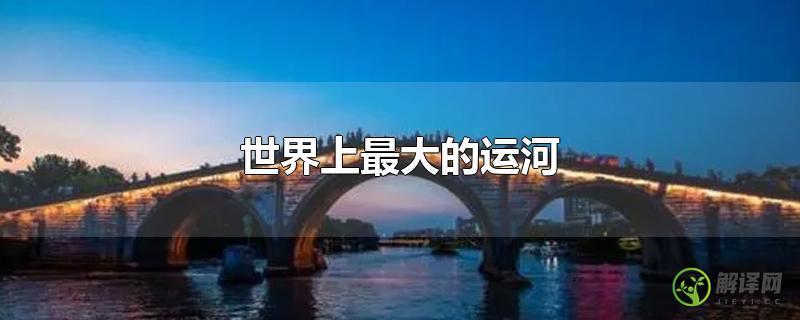 世界上最大的运河?