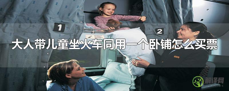 大人带儿童坐火车同用一个卧铺怎么买票?